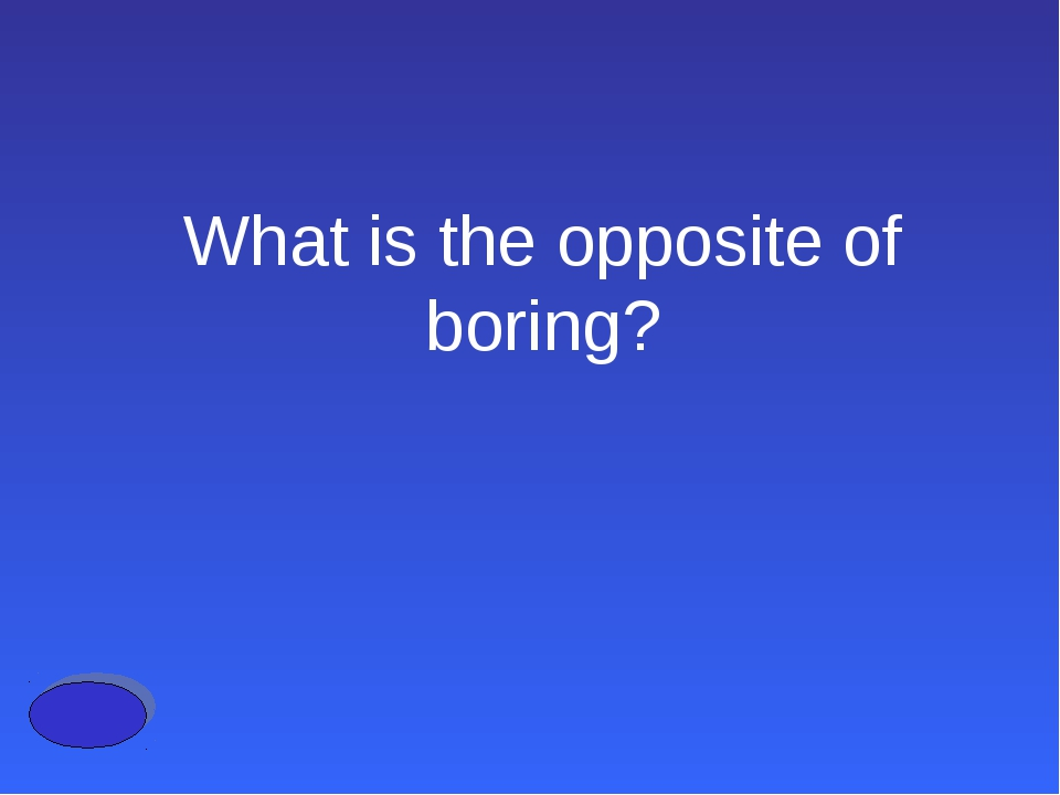 What is the opposite of boring?