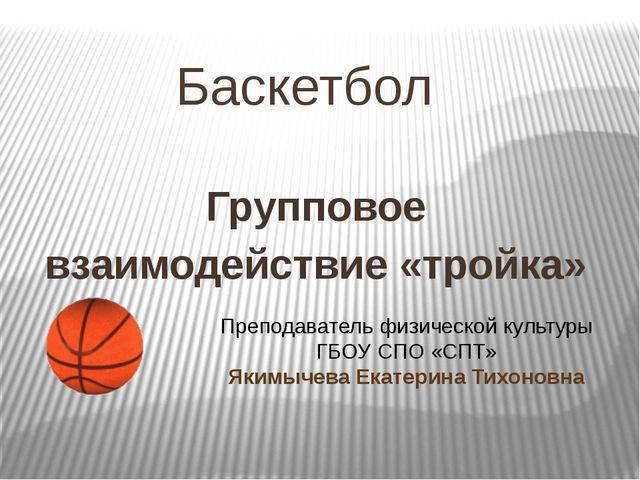 Баскетбол Групповое взаимодействие «тройка» Преподаватель физической культуры...