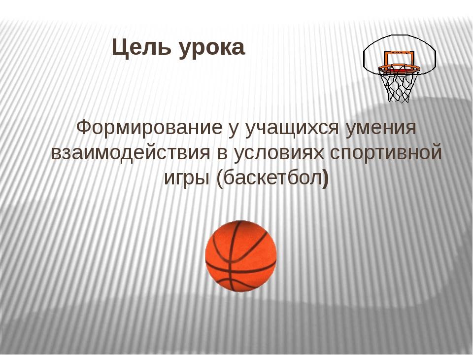 Цель урока Формирование у учащихся умения взаимодействия в условиях спортивн...