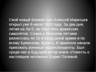 Свой новый боевой счёт Алексей Маресьев открыл уже 6 июля 1943 года. За два