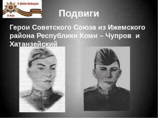 Подвиги Герои Советского Союза из Ижемского района Республики Коми – Чупров и