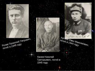 Артеев Иван Максимович, погиб в 1944 году Рочев Прокопий Петрович, погиб в 1