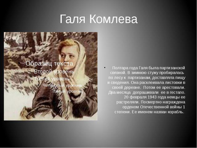 Галя Комлева Полтара года Галя была партизанской связной. В зимнюю стужу проб...