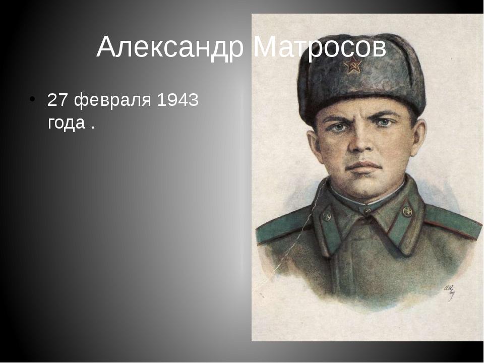Александр Матросов 27 февраля 1943 года .