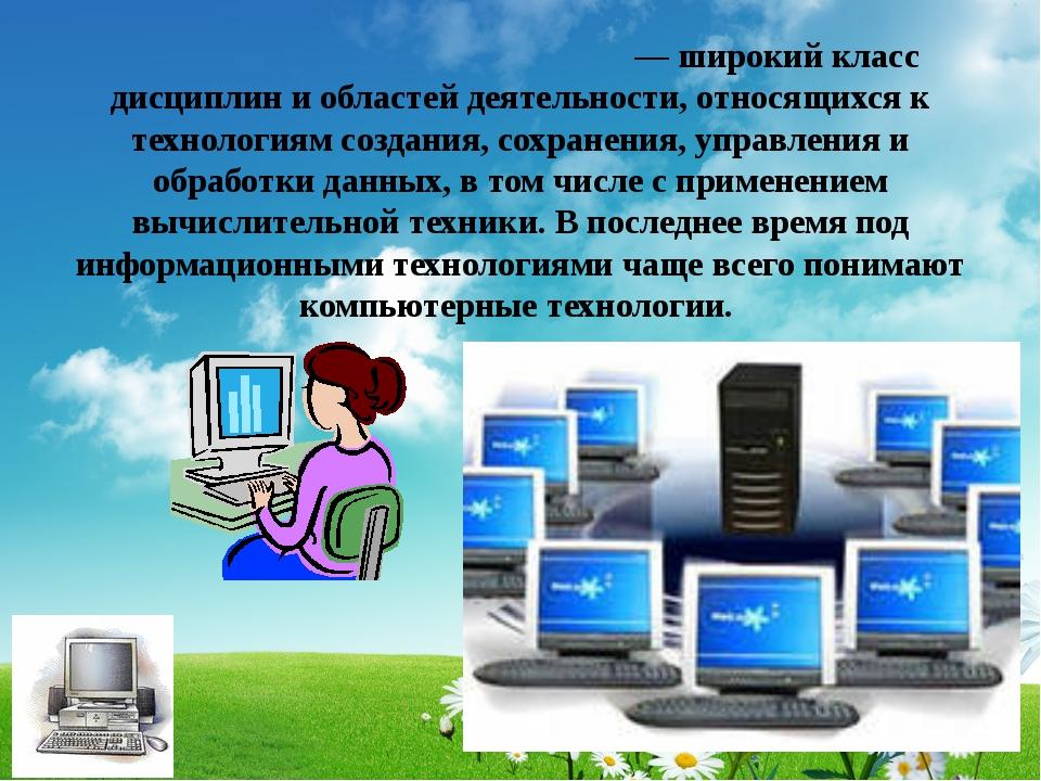 Информацио́нные техноло́гии — широкий класс дисциплин и областей деятельности...