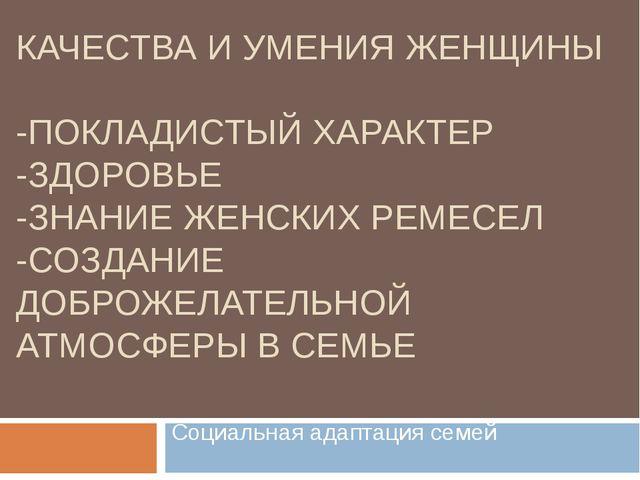 КАЧЕСТВА И УМЕНИЯ ЖЕНЩИНЫ -ПОКЛАДИСТЫЙ ХАРАКТЕР -ЗДОРОВЬЕ -ЗНАНИЕ ЖЕНСКИХ РЕМ...