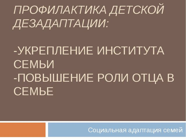 ПРОФИЛАКТИКА ДЕТСКОЙ ДЕЗАДАПТАЦИИ: -УКРЕПЛЕНИЕ ИНСТИТУТА СЕМЬИ -ПОВЫШЕНИЕ РОЛ...