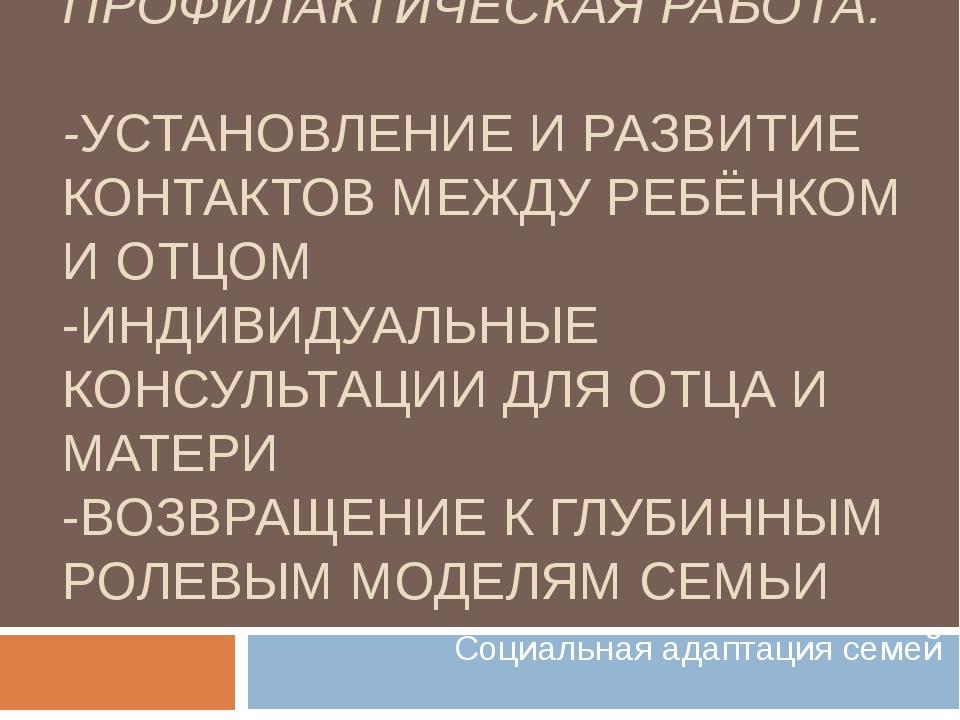 ПРОФИЛАКТИЧЕСКАЯ РАБОТА: -УСТАНОВЛЕНИЕ И РАЗВИТИЕ КОНТАКТОВ МЕЖДУ РЕБЁНКОМ И...
