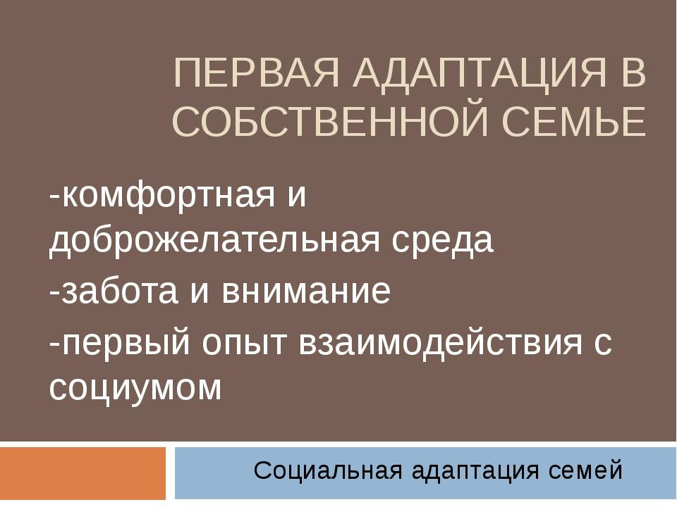 ПЕРВАЯ АДАПТАЦИЯ В СОБСТВЕННОЙ СЕМЬЕ -комфортная и доброжелательная среда -за...