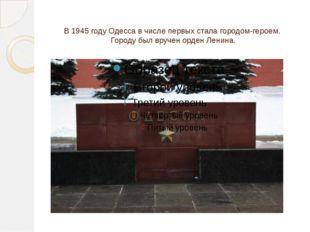 В 1945 году Одесса в числе первых стала городом-героем. Городу был вручен орд