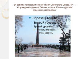 14 воинам присвоили звание Героя Советского Союза, 57 — награждены орденом Ле