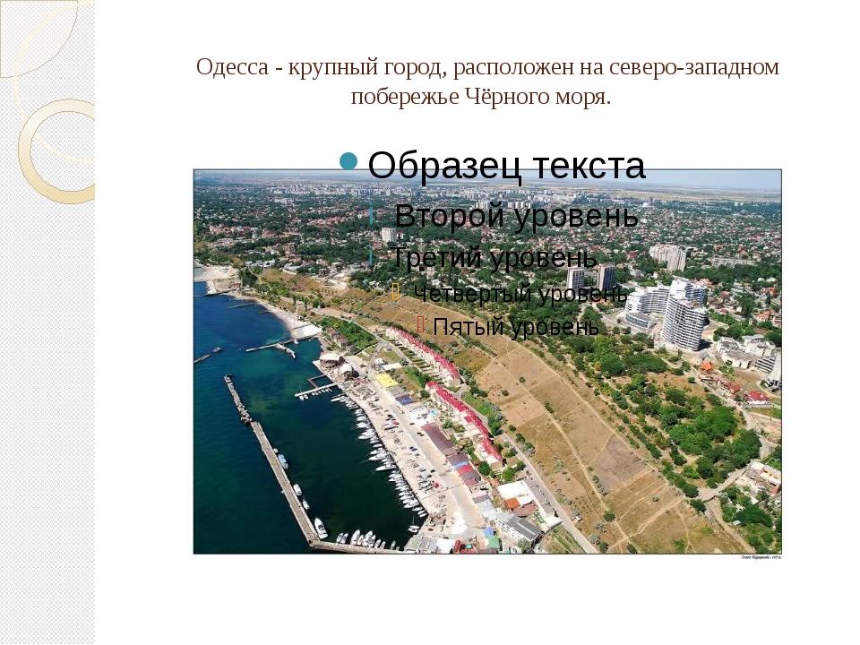 Одесса - крупный город, расположен на северо-западном побережье Чёрного моря.