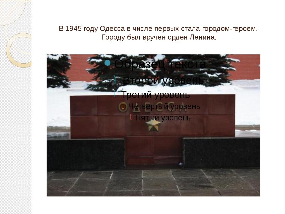 В 1945 году Одесса в числе первых стала городом-героем. Городу был вручен орд...