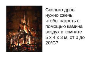 Сколько дров нужно сжечь, чтобы нагреть с помощью камина воздух в комнате 5