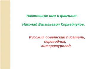 Настоящие имя и фамилия – Николай Васильевич Корнейчуков. Русский, советский