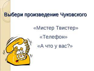 Выбери произведение Чуковского «Мистер Твистер» «Телефон» «А что у вас?»