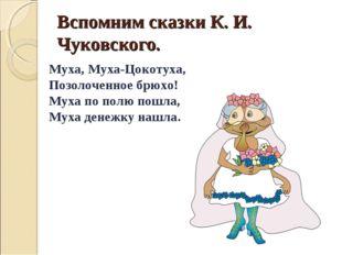Вспомним сказки К. И. Чуковского. Муха, Муха-Цокотуха, Позолоченное брюхо! Му
