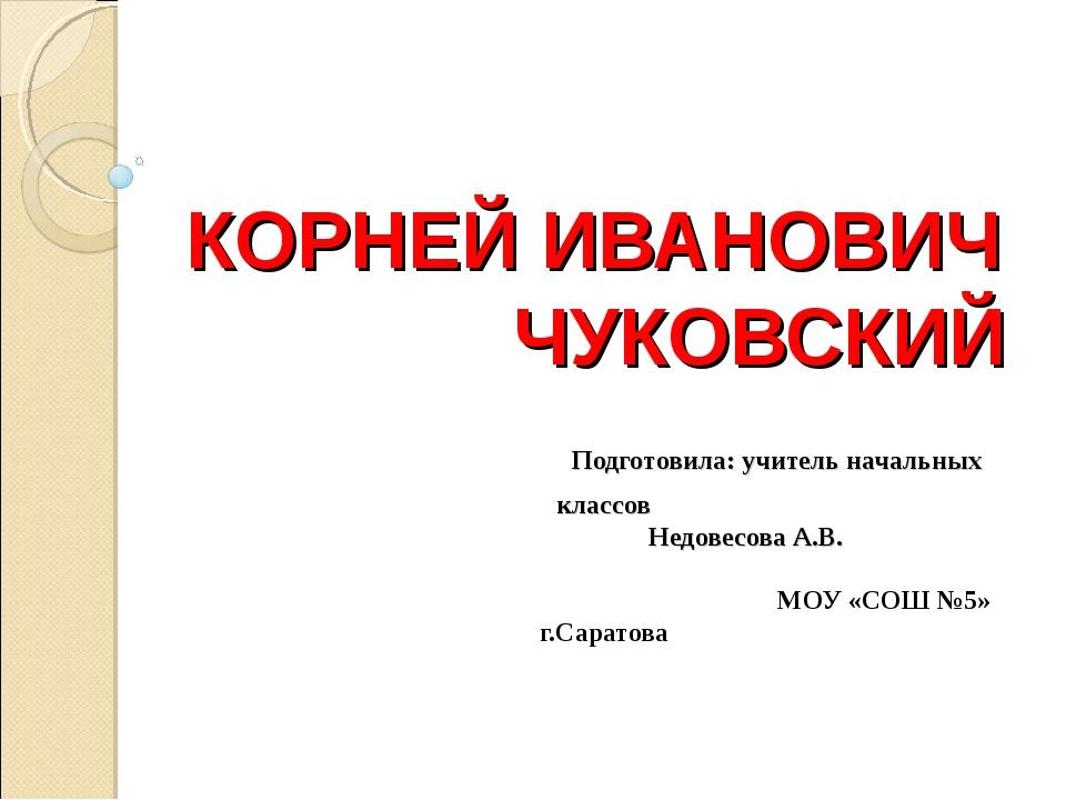 КОРНЕЙ ИВАНОВИЧ ЧУКОВСКИЙ Подготовила: учитель начальных классов Недовесова А...
