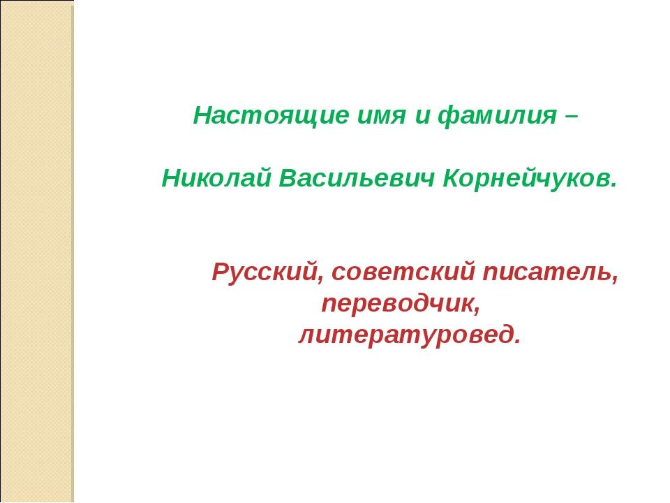 Настоящие имя и фамилия – Николай Васильевич Корнейчуков. Русский, советский...