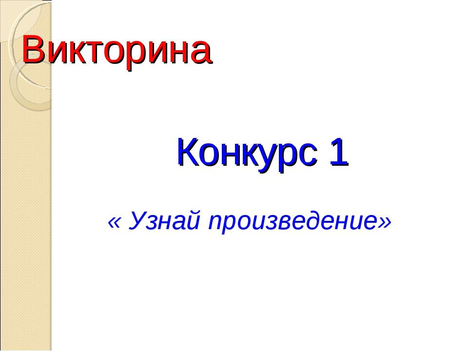 Викторина Конкурс 1 « Узнай произведение»