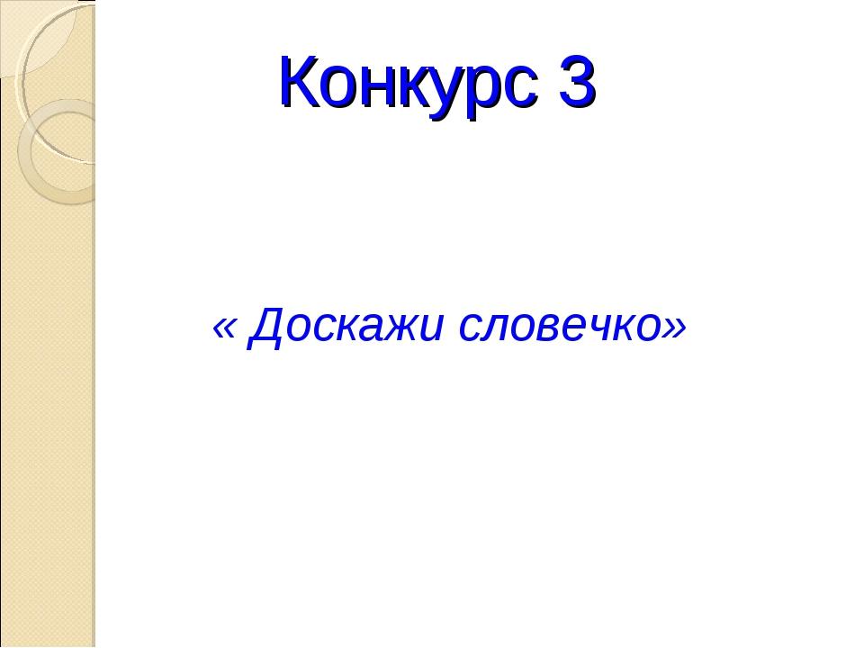 Конкурс 3 « Доскажи словечко»