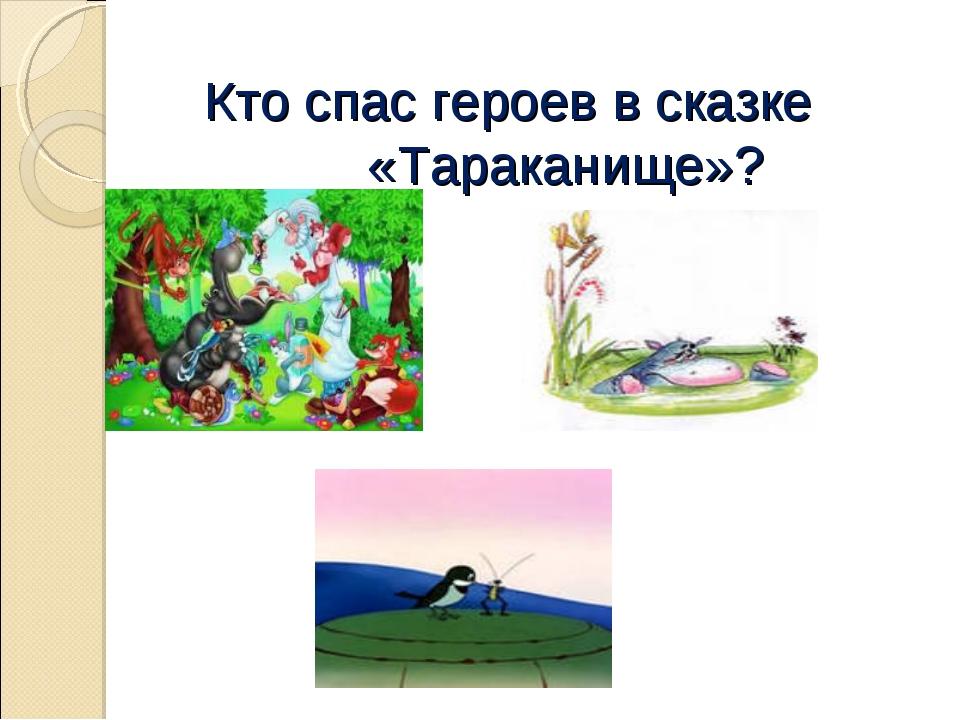 Кто спас героев в сказке «Тараканище»?