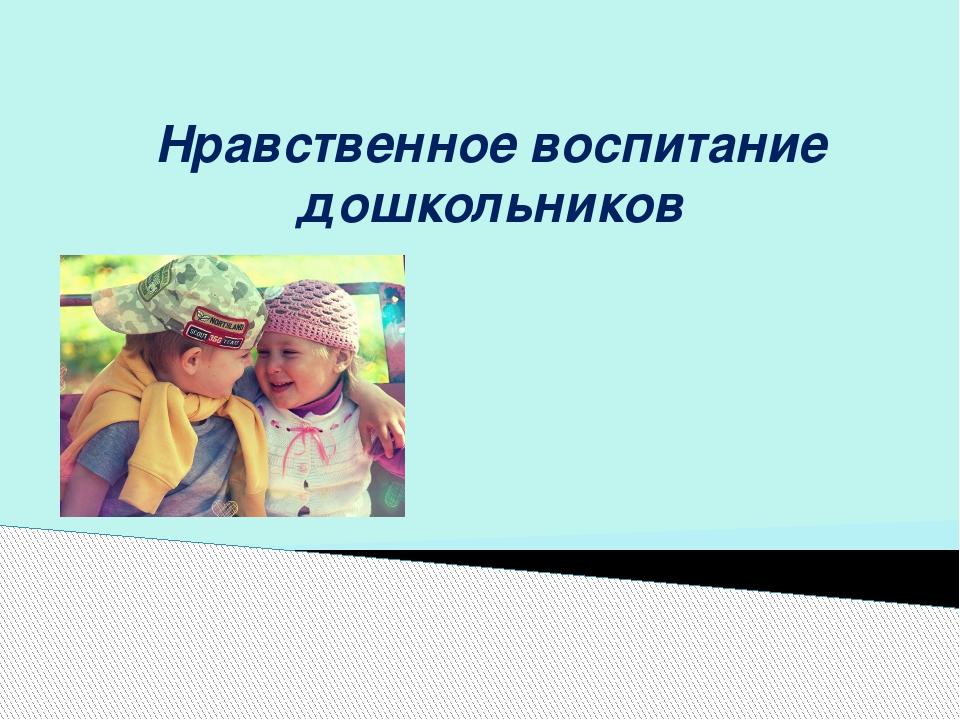 Нравственное воспитание дошкольников