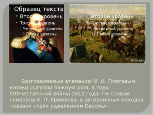 Возглавляемые атаманом М. И. Платавым казаки сыграли важную роль в годы Отеч