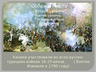 Казаки участвовали во всех русско-турецких войнах 18-19 веков. ( Взятие Измаи