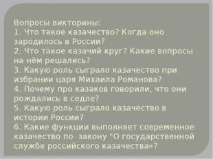 Вопросы викторины: 1. Что такое казачество? Когда оно зародилось в России? 2.