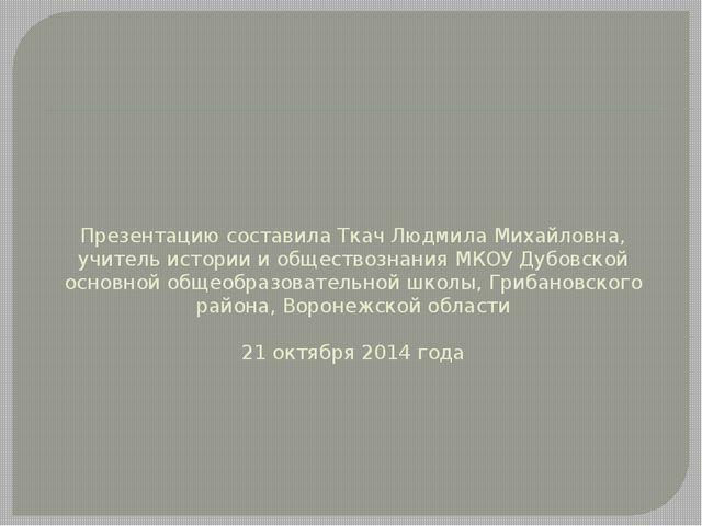 Презентацию составила Ткач Людмила Михайловна, учитель истории и обществознан...