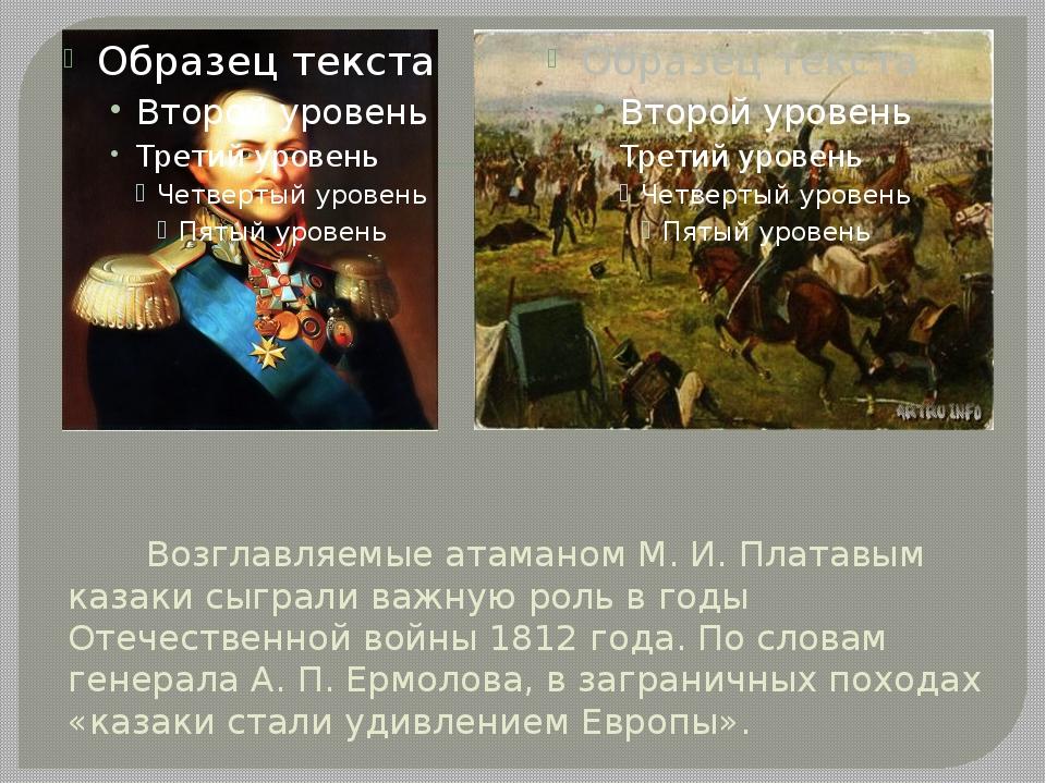 Возглавляемые атаманом М. И. Платавым казаки сыграли важную роль в годы Отеч...
