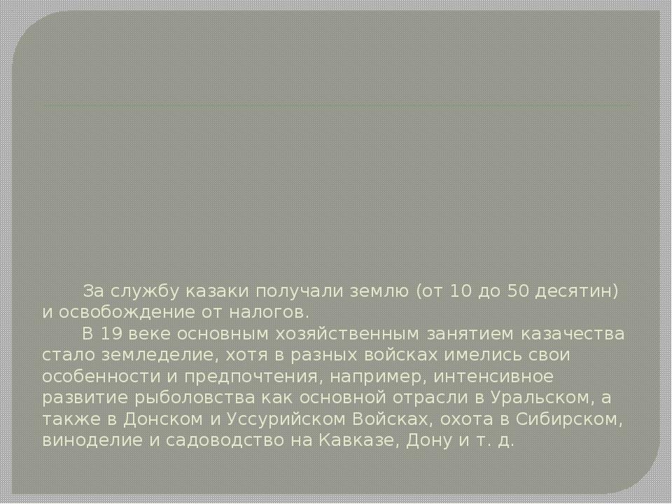За службу казаки получали землю (от 10 до 50 десятин) и освобождение от нало...