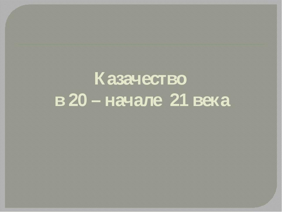 Казачество в 20 – начале 21 века