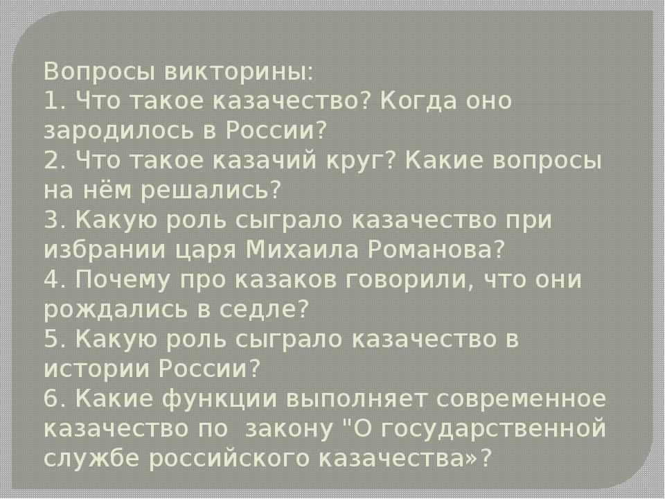 Вопросы викторины: 1. Что такое казачество? Когда оно зародилось в России? 2....