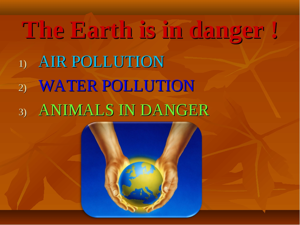 The Earth is in danger ! AIR POLLUTION WATER POLLUTION ANIMALS IN DANGER