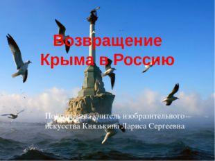 Возвращение Крыма в Россию Подготовила учитель изобразительного искусства Кня