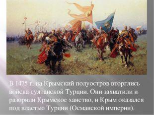 В 1475 г. на Крымский полуостров вторглись войска султанской Турции. Они захв