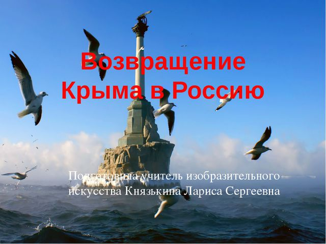 Возвращение Крыма в Россию Подготовила учитель изобразительного искусства Кня...