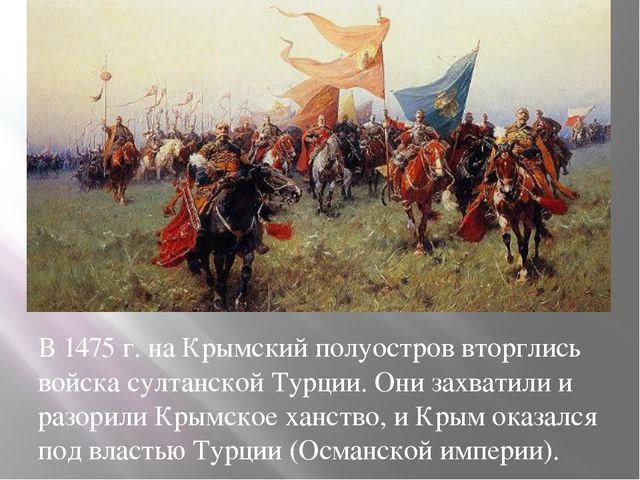 В 1475 г. на Крымский полуостров вторглись войска султанской Турции. Они захв...