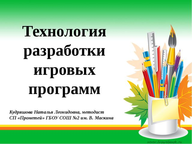 Технология разработки игровых программ Кудряшова Наталья Леонидовна, методист...