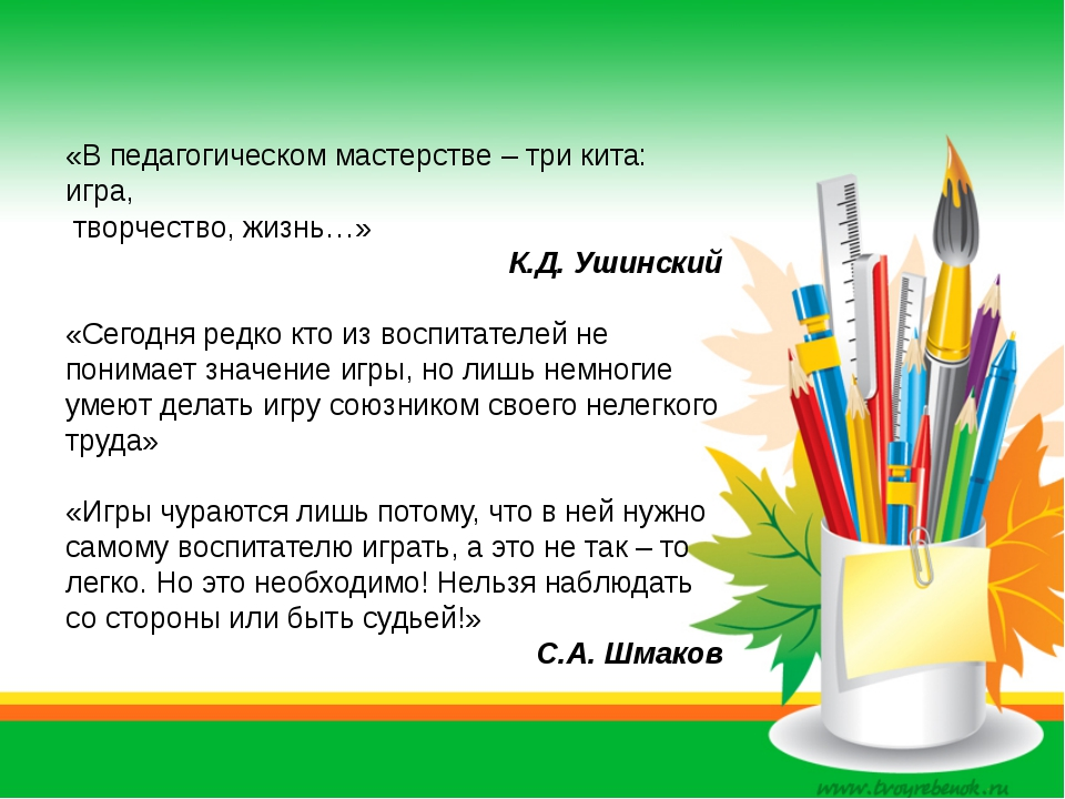 «В педагогическом мастерстве – три кита: игра, творчество, жизнь…» К.Д. Ушинс...