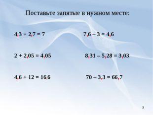 * Поставьте запятые в нужном месте: 4,3 + 2,7 = 7 7,6 – 3 = 4,6 2 + 2,05 = 4,