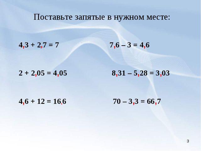 * Поставьте запятые в нужном месте: 4,3 + 2,7 = 7 7,6 – 3 = 4,6 2 + 2,05 = 4,...