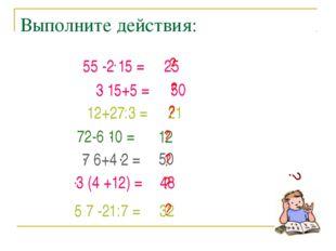Выполните действия: 50 12 12+27:3 = 21 50 48 32 25 ? ? ? ? ? ? ? ? 3 15+5 = .