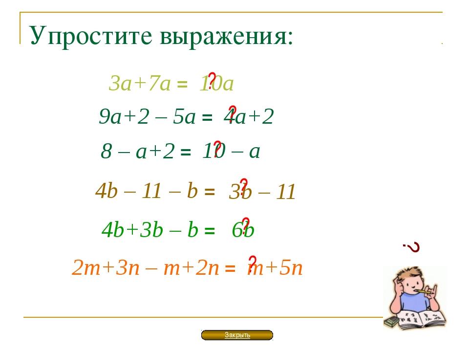 Упростите выражения: ? 3а+7а = 10а 9а+2 – 5а = 4а+2 8 – а+2 = 10 – а 4b – 11...