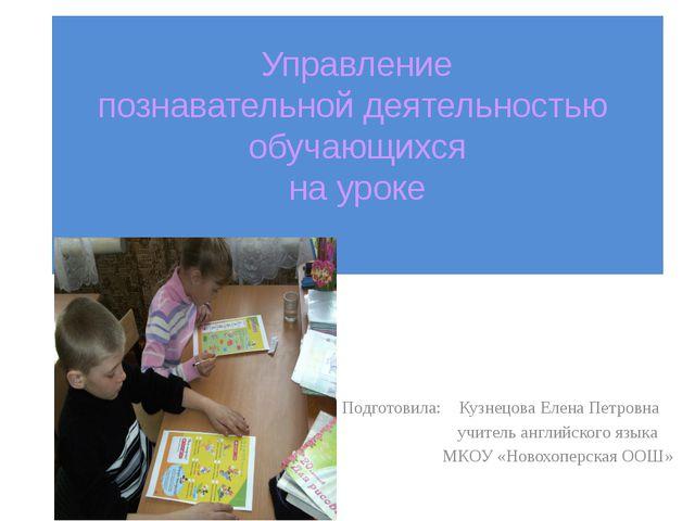 Управление познавательной деятельностью обучающихся на уроке Подготовила: Куз...