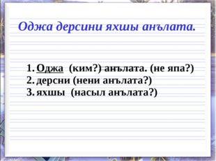 Оджа дерсини яхшы анълата. 1.Оджа (ким?) анълата. (не япа?) 2.дерсни (нени