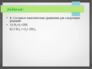Задания: 1. Составьте кинетические уравнения для следующих реакций: А) H2+I2