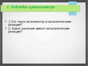5. Действие катализатора 1.Что такое катализатор и каталитические реакции? 2.